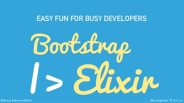 #Devoxx #AwesomeElixir @koenighotze Bootstrap |> Elixir EASY FUN FOR BUSY DEVELOPERS