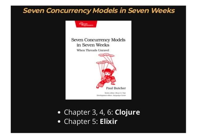 Chapter 3, 4, 6: Clojure Chapter 5: Elixir Seven Concurrency Models in Seven WeeksSeven Concurrency Models in Seven Weeks