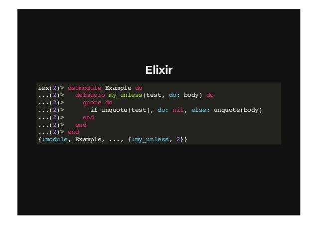 "ElixirElixir iex(6)> quote do ...(6)> Example.my_unless 1 == 2 do ...(6)> IO.puts ""Falsy!"" ...(6)> 42 ...(6)> end ...(6)> ..."
