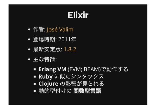 ElixirElixir : : 2011 : : Erlang VM (EVM; BEAM) Ruby Clojure José Valim 1.8.2
