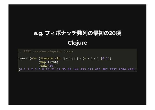 e.g. 20e.g. 20 ClojureClojure ;; REPL (read-eval-print loop) user> (->> (iterate (fn [[a b]] [b (+ a b)]) [0 1]) (map firs...