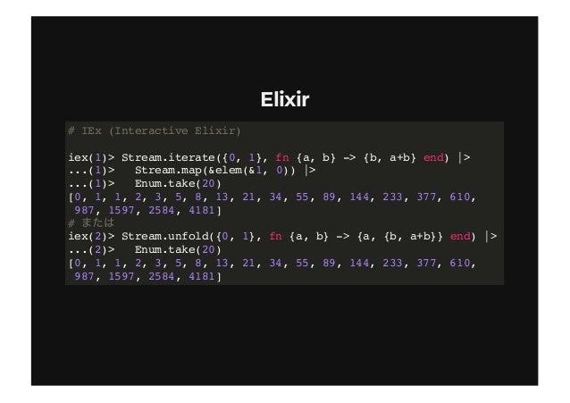 ElixirElixir # IEx (Interactive Elixir) iex(1)> Stream.iterate({0, 1}, fn {a, b} -> {b, a+b} end)  > ...(1)> Stream.map(&e...