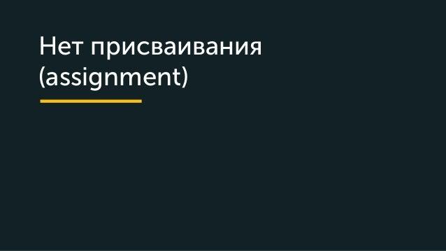 Нет присваивания (assignment)