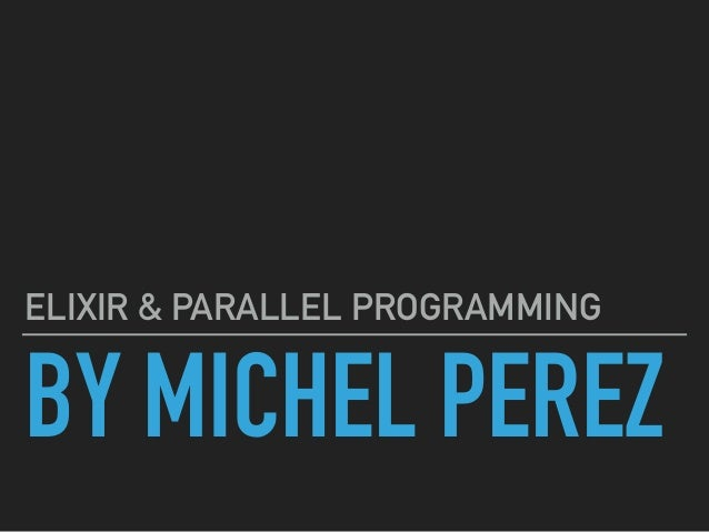 BY MICHEL PEREZ ELIXIR & PARALLEL PROGRAMMING