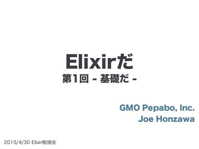 第1回 - 基礎だ - GMO Pepabo, Inc. Joe Honzawa 2015/4/30 Elixir勉強会 Elixirだ