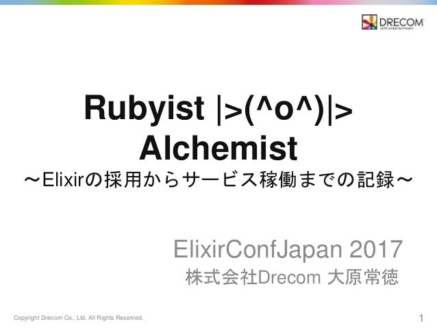 Copyright Drecom Co., Ltd. All Rights Reserved. 1 Rubyist |>(^o^)|> Alchemist 〜Elixirの採用からサービス稼働までの記録〜 ElixirConfJapan 201...