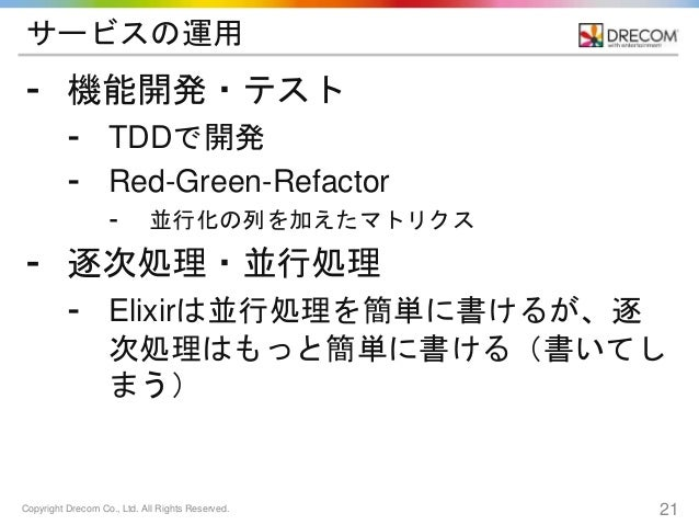 Copyright Drecom Co., Ltd. All Rights Reserved. 21 サービスの運用 ⁃ 機能開発・テスト ⁃ TDDで開発 ⁃ Red-Green-Refactor ⁃ 並行化の列を加えたマトリクス ⁃ 逐次処...