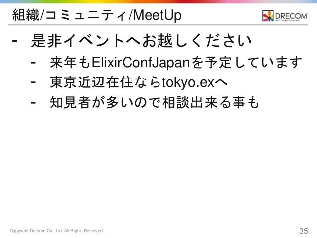 Copyright Drecom Co., Ltd. All Rights Reserved. 35 組織/コミュニティ/MeetUp ⁃ 是非イベントへお越しください ⁃ 来年もElixirConfJapanを予定しています ⁃ 東京近辺在住...