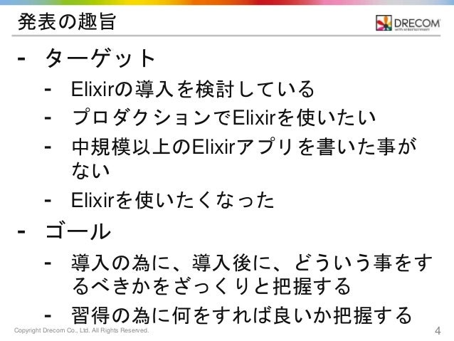 Copyright Drecom Co., Ltd. All Rights Reserved. 4 発表の趣旨 ⁃ ターゲット ⁃ Elixirの導入を検討している ⁃ プロダクションでElixirを使いたい ⁃ 中規模以上のElixirアプリ...