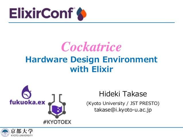 Cockatrice Hardware Design Environment with Elixir Hideki Takase (Kyoto University / JST PRESTO) takase@i.kyoto-u.ac.jp