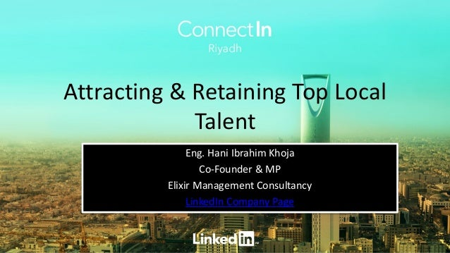 Attracting & Retaining Top Local Talent Eng. Hani Ibrahim Khoja Co-Founder & MP Elixir Management Consultancy LinkedIn Com...
