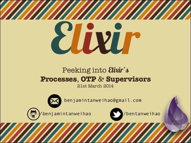 ElixirPeeking into Elixir's Processes, OTP & Supervisors 21st March 2014 /benjamintanweihao /bentanweihao benjamintanweiha...