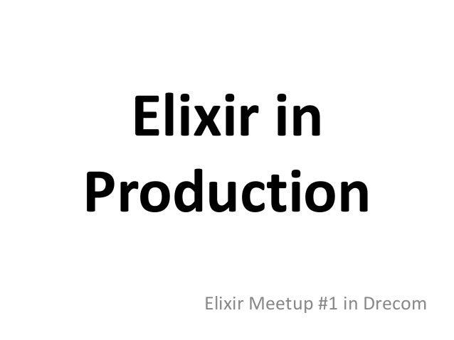 Elixir in Production Elixir Meetup #1 in Drecom