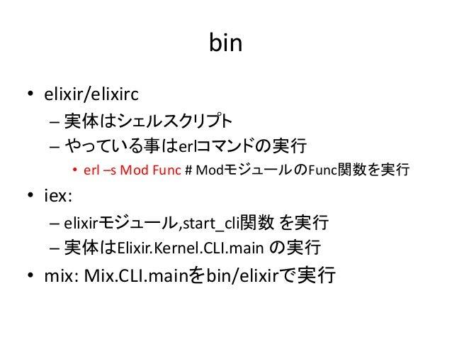 bin • elixir/elixirc – 実体はシェルスクリプト – やっている事はerlコマンドの実行 • erl –s Mod Func # ModモジュールのFunc関数を実行 • iex: – elixirモジュール,start_c...
