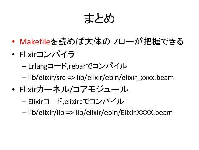まとめ • Makefileを読めば大体のフローが把握できる • Elixirコンパイラ – Erlangコード,rebarでコンパイル – lib/elixir/src => lib/elixir/ebin/elixir_xxxx.beam ...