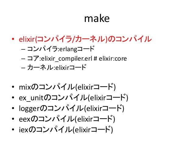 make • elixir(コンパイラ/カーネル)のコンパイル – コンパイラ:erlangコード – コア:elixir_compiler.erl # elixir:core – カーネル:elixirコード • mixのコンパイル(elix...