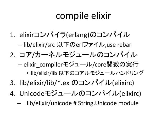 compile elixir 1. elixirコンパイラ(erlang)のコンパイル – lib/elixir/src 以下のerlファイル,use rebar 2. コア/カーネルモジュールのコンパイル – elixir_compilerモ...