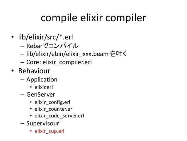 compile elixir compiler • lib/elixir/src/*.erl – Rebarでコンパイル – lib/elixir/ebin/elixir_xxx.beam を吐く – Core: elixir_compiler...