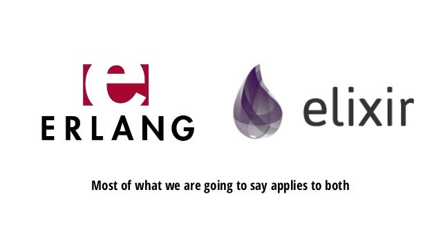 Speaking about Elixir means speaking about Erlang • Similar syntax. • Battle tested. • Very stable. • More low-level feeli...