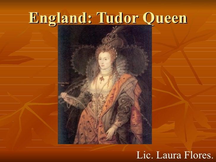 England: Tudor Queen Lic. Laura Flores.