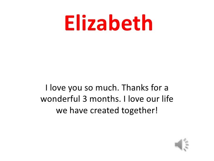 Elizabeth<br />I love you so much. Thanks for a wonderful 3 months. I love our life we have created together!<br />