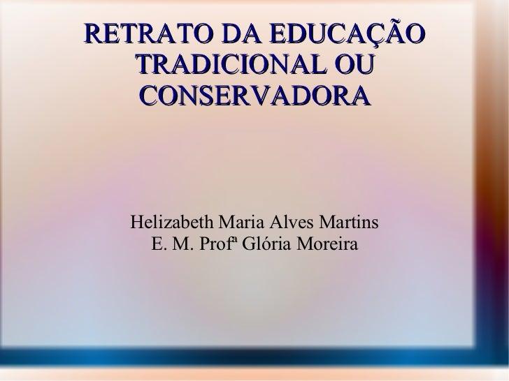 RETRATO DA EDUCAÇÃO TRADICIONAL OU CONSERVADORA Helizabeth Maria Alves Martins E. M. Profª Glória Moreira