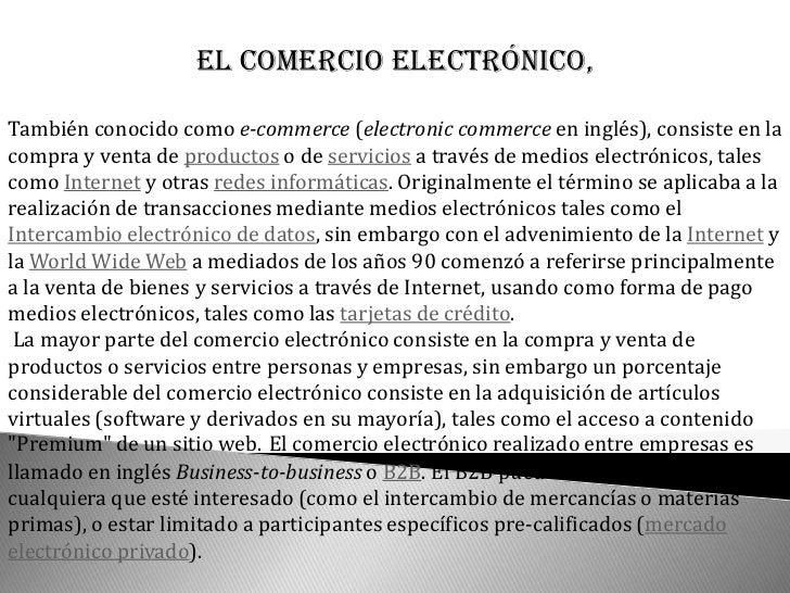 El comercio electrónico,También conocido como e-commerce (electronic commerce en inglés), consiste en lacompra y venta de ...