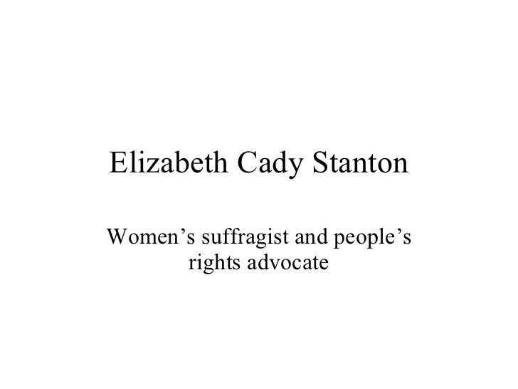 Elizabeth Cady Stanton Women's suffragist and people's rights advocate