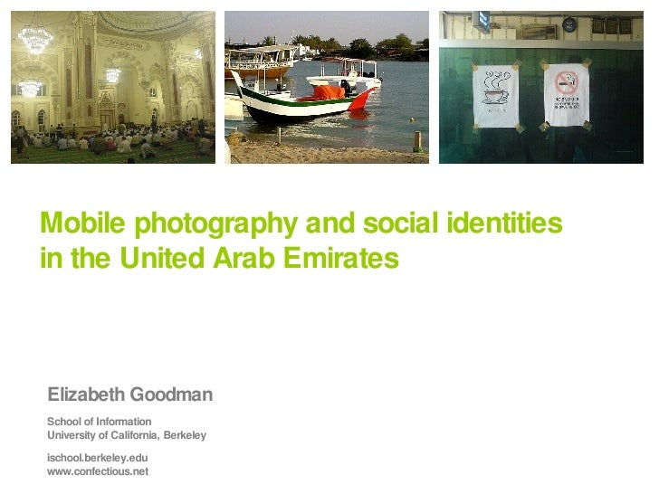 Mobile photography and social identities in the United Arab Emirates Elizabeth Goodman School of Information University of...