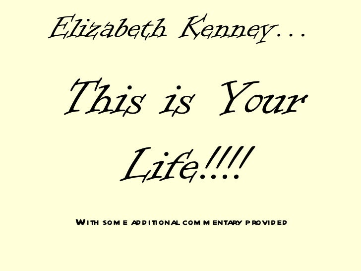 Elizabeth Kenney… This is Your Life!!!! With some additional commentary provided