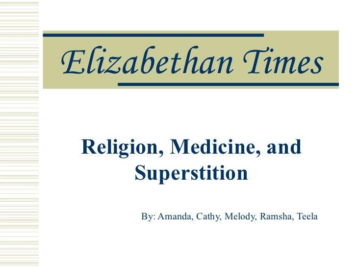 Elizabethan Times Religion, Medicine, and Superstition By: Amanda, Cathy, Melody, Ramsha, Teela
