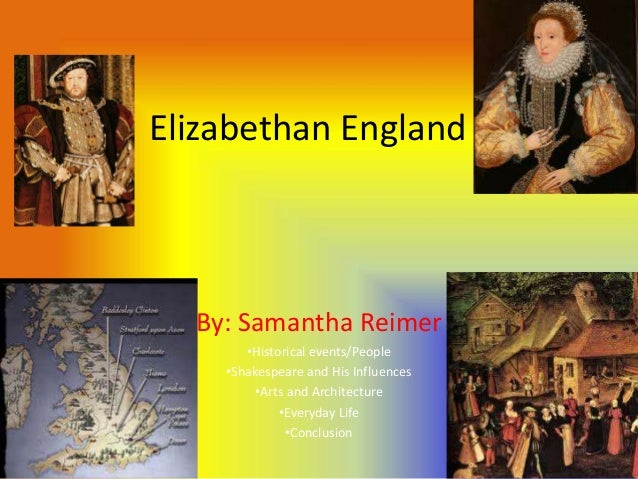 Elizabethan England  By: Samantha Reimer       •Historical events/People    •Shakespeare and His Influences         •Arts ...