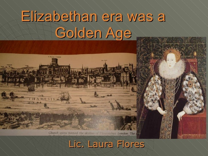 Elizabethan era was a Golden Age Lic. Laura Flores