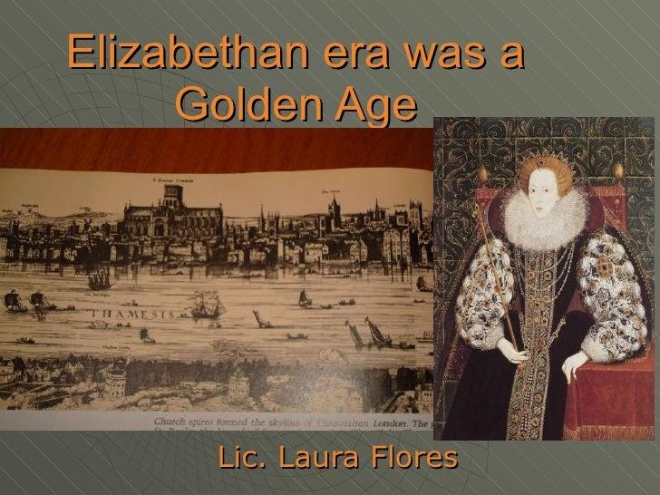 Elizabethan era was a Golden Age Lic. Laura Flores