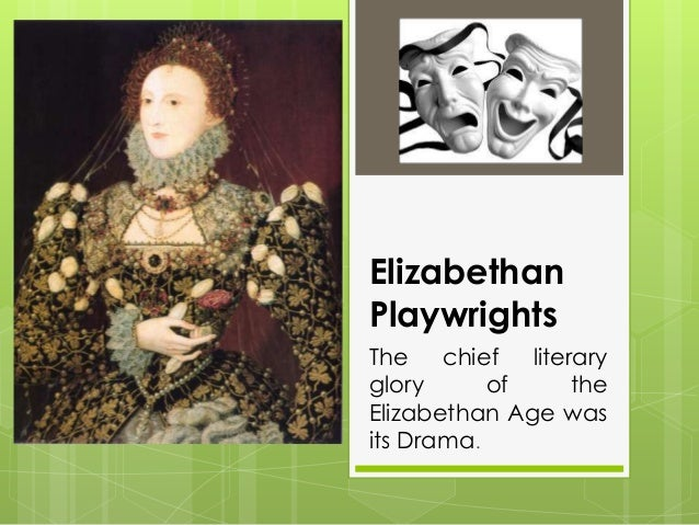 Elizabethan Playwrights The chief literary glory of the Elizabethan Age was its Drama.