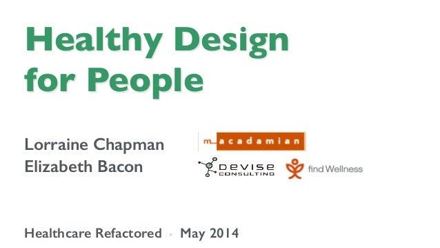 Healthy Design  for People  Lorraine Chapman! Elizabeth Bacon! ! ! Healthcare Refactored ◦ May 2014!