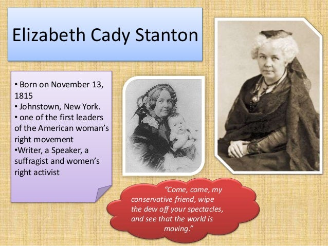 Elizabeth Cady Stanton • Born on November 13, 1815 • Johnstown, New York. • one of the first leaders of the American woman...