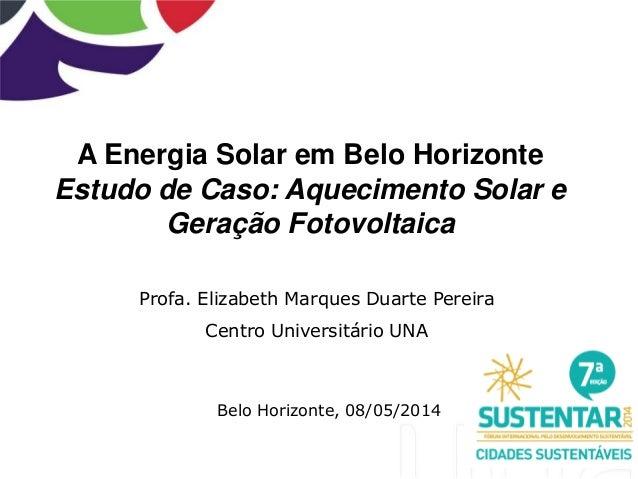 A Energia Solar em Belo Horizonte Estudo de Caso: Aquecimento Solar e Geração Fotovoltaica Profa. Elizabeth Marques Duarte...