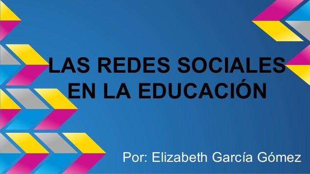 LAS REDES SOCIALES  EN LA EDUCACIÓN  Por: Elizabeth García Gómez