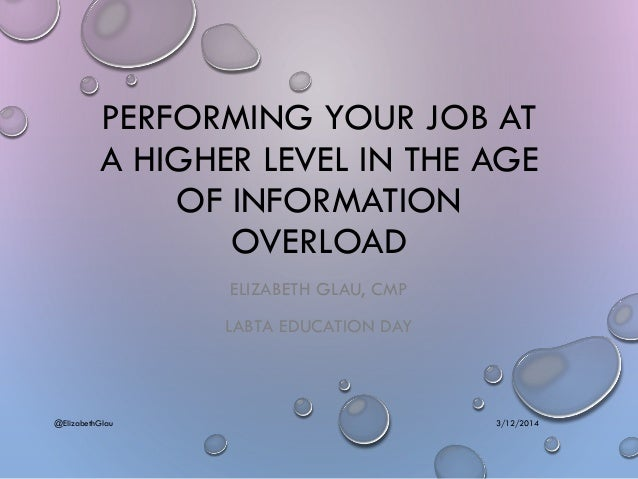 PERFORMING YOUR JOB AT A HIGHER LEVEL IN THE AGE OF INFORMATION OVERLOAD ELIZABETH GLAU, CMP LABTA EDUCATION DAY 3/12/2014...