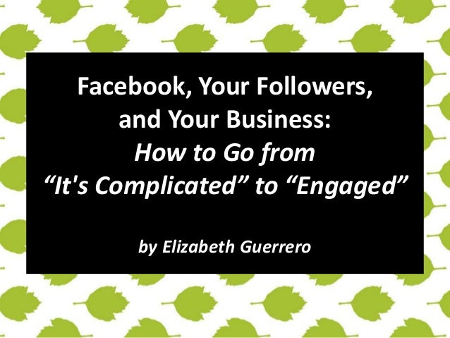 "Facebook, Your Followers,  and Your Business:  How to Go from  ""It's Complicated"" to ""Engaged""  by Elizabeth Guerrero"