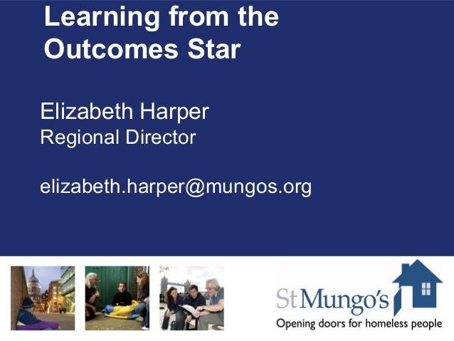 Learning from theOutcomes StarElizabeth HarperRegional Directorelizabeth.harper@mungos.org