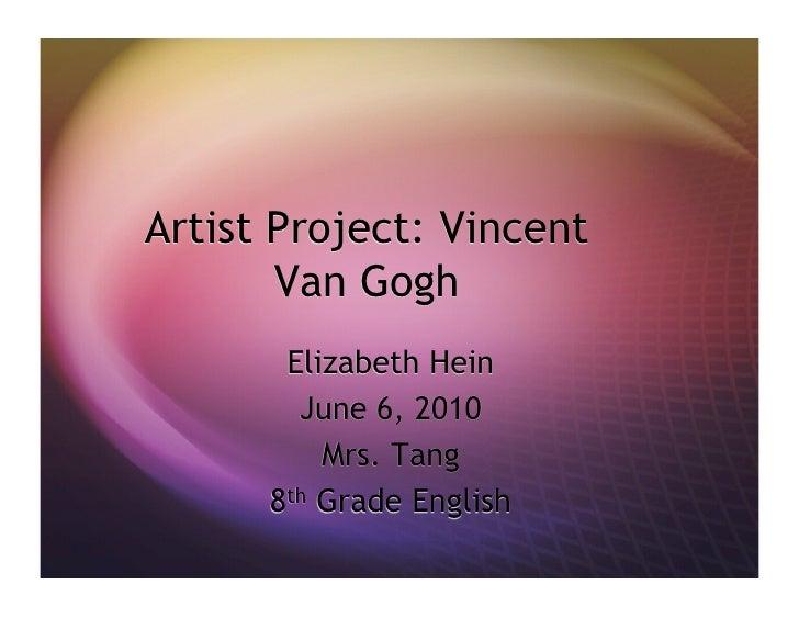 Artist Project: Vincent Van Gogh Elizabeth Hein June 6, 2010 Mrs. Tang 8 th  Grade English