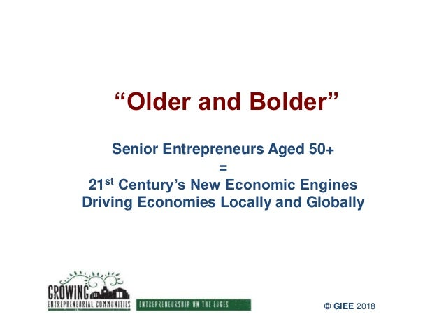 """Older and Bolder"" Senior Entrepreneurs Aged 50+ = 21st Century's New Economic Engines Driving Economies Locally and Globa..."