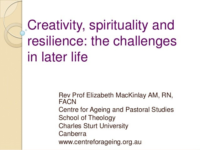 Creativity, spirituality and resilience: the challenges in later life Rev Prof Elizabeth MacKinlay AM, RN, FACN Centre for...
