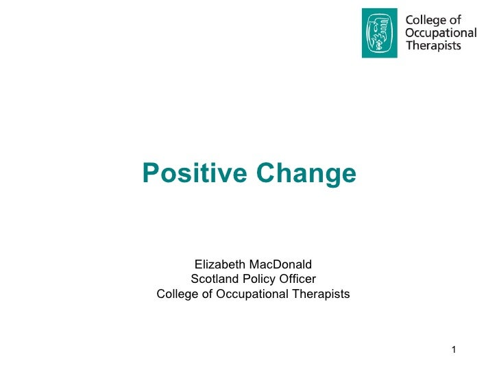Positive Change  Elizabeth MacDonald Scotland Policy Officer College of Occupational Therapists