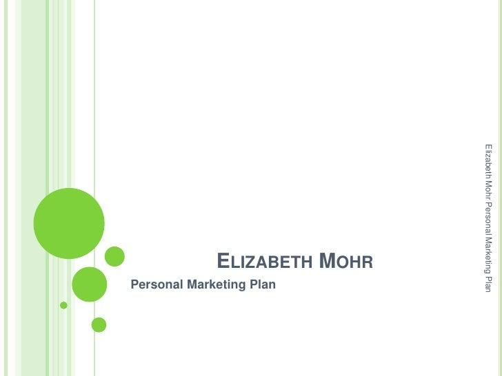 Elizabeth Mohr Personal Marketing Plan                           ELIZABETH MOHR                                           ...