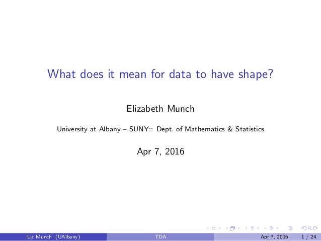 What does it mean for data to have shape? Elizabeth Munch University at Albany – SUNY:: Dept. of Mathematics & Statistics ...