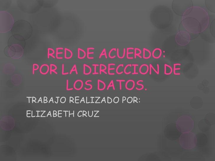 RED DE ACUERDO: POR LA DIRECCION DE      LOS DATOS.TRABAJO REALIZADO POR:ELIZABETH CRUZ