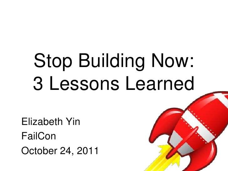 Stop Building Now:  3 Lessons LearnedElizabeth YinFailConOctober 24, 2011
